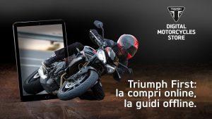 Triumph First è la prima rete nazionale di Motorcycles Digital Stores La nuova piattaforma online di Triumph semplifica l'acquisto della moto