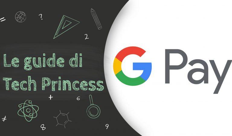 Le Guide di TechPrincess – Tutto quello che hai bisogno di sapere su Google Pay
